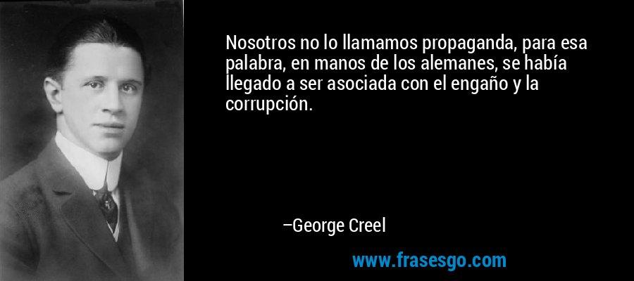 Nosotros no lo llamamos propaganda, para esa palabra, en manos de los alemanes, se había llegado a ser asociada con el engaño y la corrupción. – George Creel