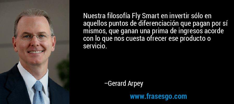 Nuestra filosofía Fly Smart en invertir sólo en aquellos puntos de diferenciación que pagan por sí mismos, que ganan una prima de ingresos acorde con lo que nos cuesta ofrecer ese producto o servicio. – Gerard Arpey