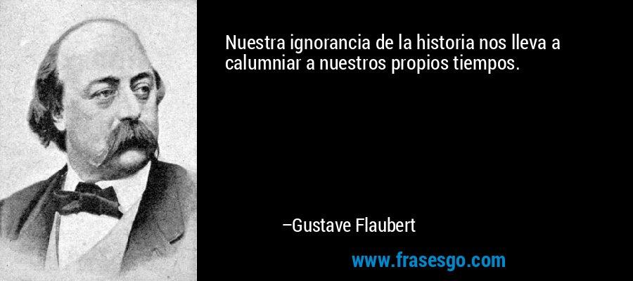 Nuestra ignorancia de la historia nos lleva a calumniar a nuestros propios tiempos. – Gustave Flaubert