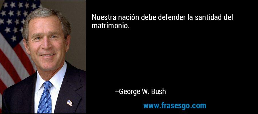Nuestra nación debe defender la santidad del matrimonio. – George W. Bush