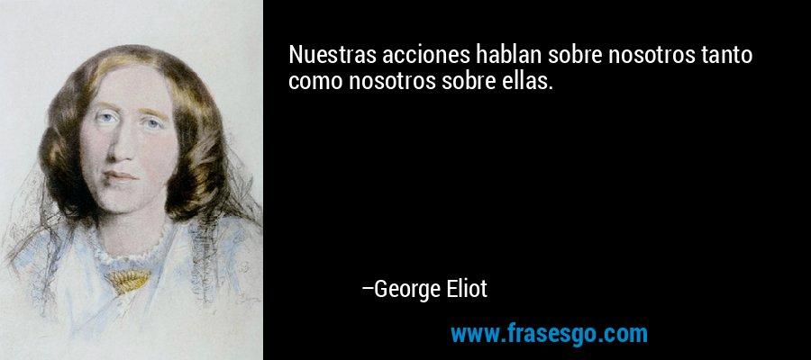 Nuestras acciones hablan sobre nosotros tanto como nosotros sobre ellas. – George Eliot