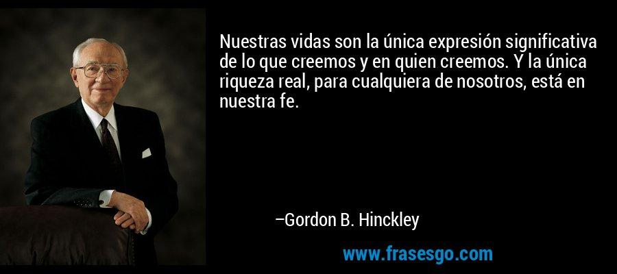 Nuestras vidas son la única expresión significativa de lo que creemos y en quien creemos. Y la única riqueza real, para cualquiera de nosotros, está en nuestra fe. – Gordon B. Hinckley