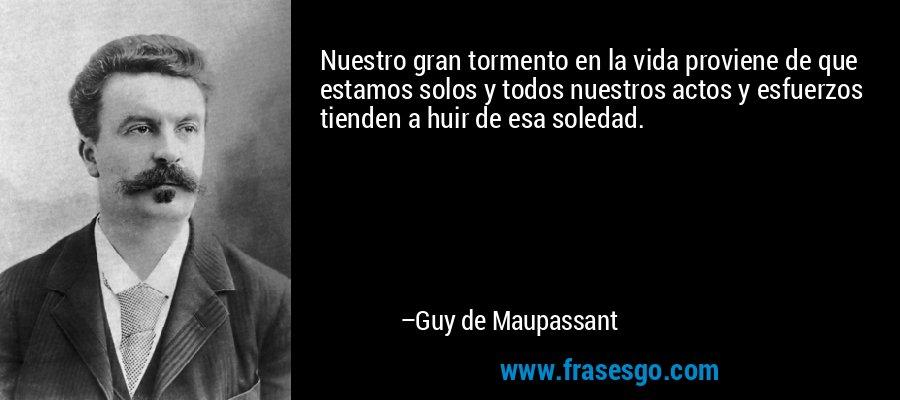 Nuestro gran tormento en la vida proviene de que estamos solos y todos nuestros actos y esfuerzos tienden a huir de esa soledad. – Guy de Maupassant