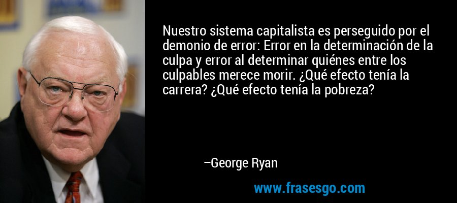 Nuestro sistema capitalista es perseguido por el demonio de error: Error en la determinación de la culpa y error al determinar quiénes entre los culpables merece morir. ¿Qué efecto tenía la carrera? ¿Qué efecto tenía la pobreza? – George Ryan