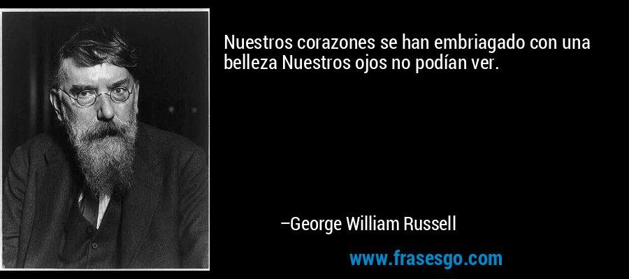 Nuestros corazones se han embriagado con una belleza Nuestros ojos no podían ver. – George William Russell