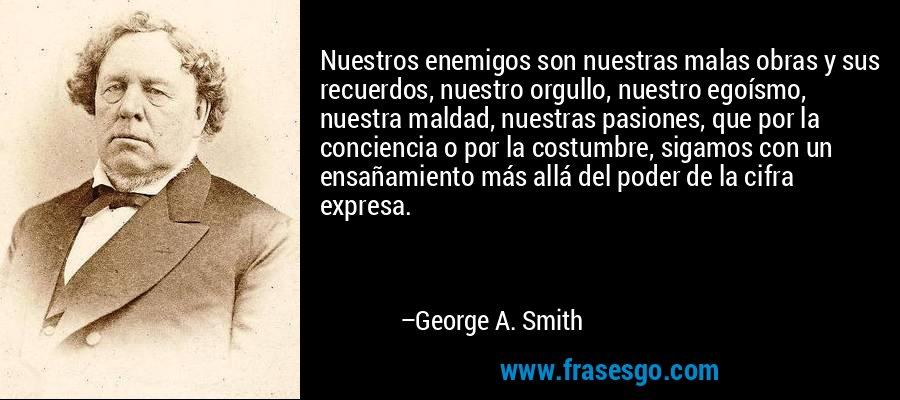 Nuestros enemigos son nuestras malas obras y sus recuerdos, nuestro orgullo, nuestro egoísmo, nuestra maldad, nuestras pasiones, que por la conciencia o por la costumbre, sigamos con un ensañamiento más allá del poder de la cifra expresa. – George A. Smith