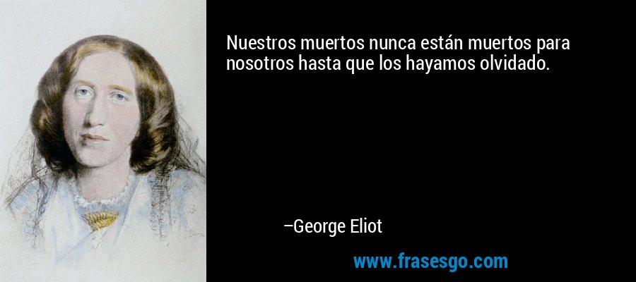 Nuestros muertos nunca están muertos para nosotros hasta que los hayamos olvidado. – George Eliot