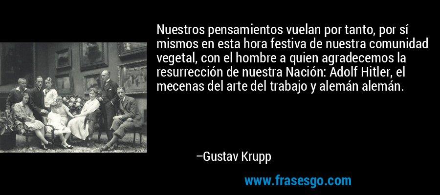 Nuestros pensamientos vuelan por tanto, por sí mismos en esta hora festiva de nuestra comunidad vegetal, con el hombre a quien agradecemos la resurrección de nuestra Nación: Adolf Hitler, el mecenas del arte del trabajo y alemán alemán. – Gustav Krupp