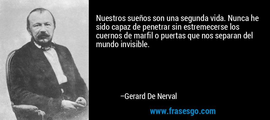 Nuestros sueños son una segunda vida. Nunca he sido capaz de penetrar sin estremecerse los cuernos de marfil o puertas que nos separan del mundo invisible. – Gerard De Nerval