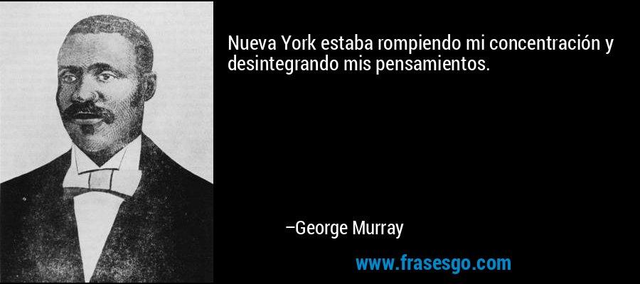 Nueva York estaba rompiendo mi concentración y desintegrando mis pensamientos. – George Murray