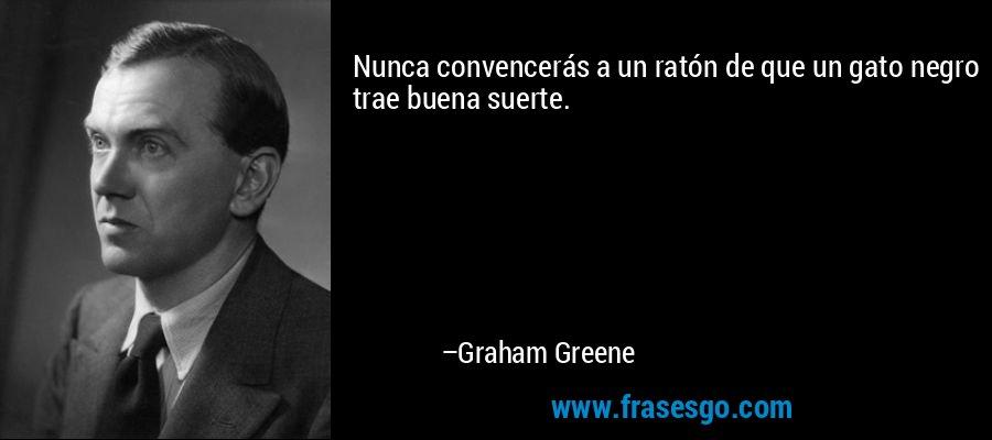 Nunca convencerás a un ratón de que un gato negro trae buena suerte. – Graham Greene
