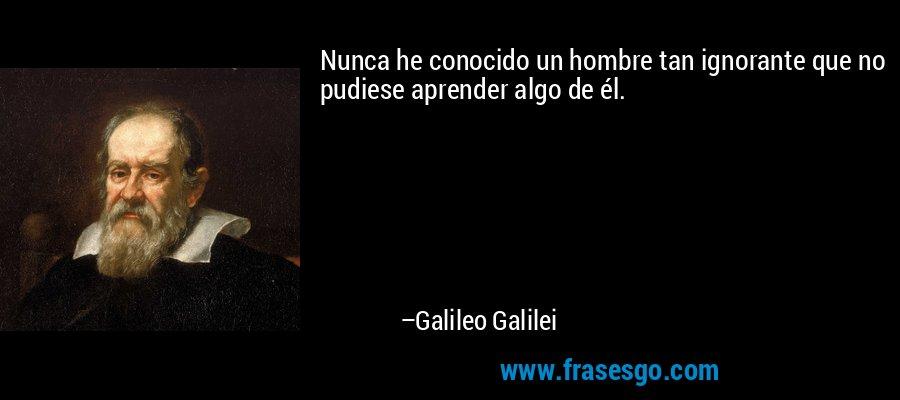 Nunca he conocido un hombre tan ignorante que no pudiese aprender algo de él. – Galileo Galilei