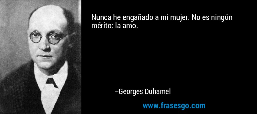 Nunca he engañado a mi mujer. No es ningún mérito: la amo. – Georges Duhamel