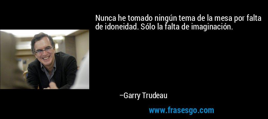 Nunca he tomado ningún tema de la mesa por falta de idoneidad. Sólo la falta de imaginación. – Garry Trudeau