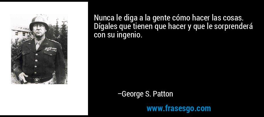 Nunca le diga a la gente cómo hacer las cosas. Dígales que tienen que hacer y que le sorprenderá con su ingenio. – George S. Patton