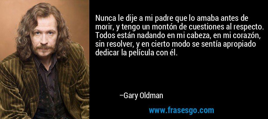 Nunca le dije a mi padre que lo amaba antes de morir, y tengo un montón de cuestiones al respecto. Todos están nadando en mi cabeza, en mi corazón, sin resolver, y en cierto modo se sentía apropiado dedicar la película con él. – Gary Oldman
