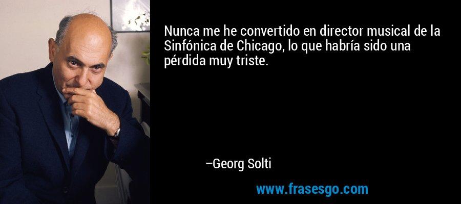 Nunca me he convertido en director musical de la Sinfónica de Chicago, lo que habría sido una pérdida muy triste. – Georg Solti
