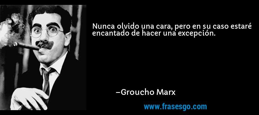 Nunca olvido una cara, pero en su caso estaré encantado de hacer una excepción. – Groucho Marx