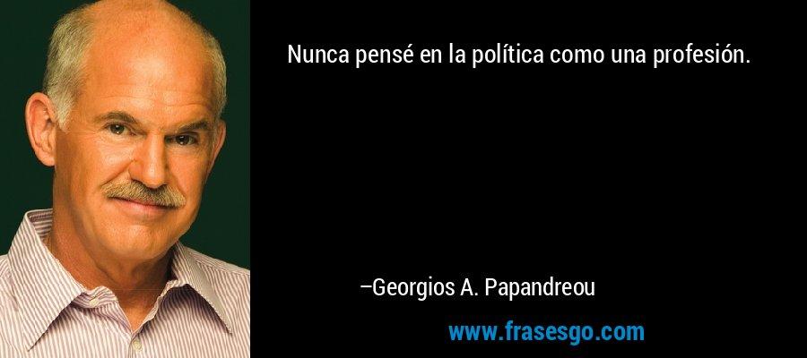 Nunca pensé en la política como una profesión. – Georgios A. Papandreou