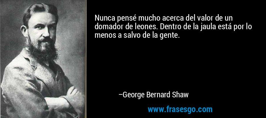Nunca pensé mucho acerca del valor de un domador de leones. Dentro de la jaula está por lo menos a salvo de la gente. – George Bernard Shaw