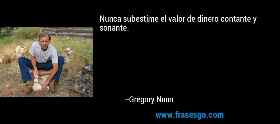 Nunca subestime el valor de dinero contante y sonante. – Gregory Nunn