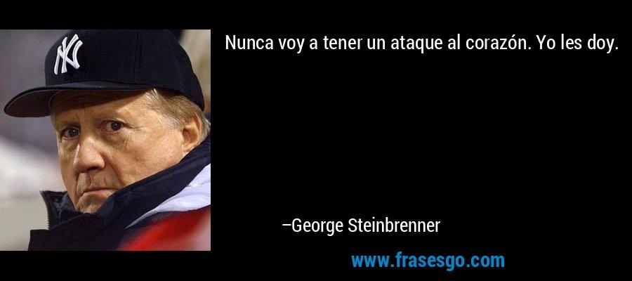 Nunca voy a tener un ataque al corazón. Yo les doy. – George Steinbrenner
