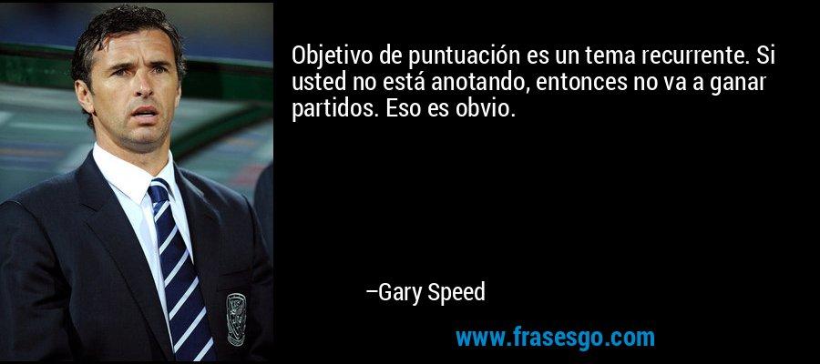 Objetivo de puntuación es un tema recurrente. Si usted no está anotando, entonces no va a ganar partidos. Eso es obvio. – Gary Speed