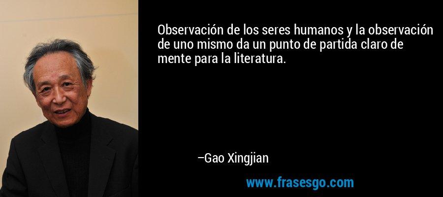 Observación de los seres humanos y la observación de uno mismo da un punto de partida claro de mente para la literatura. – Gao Xingjian