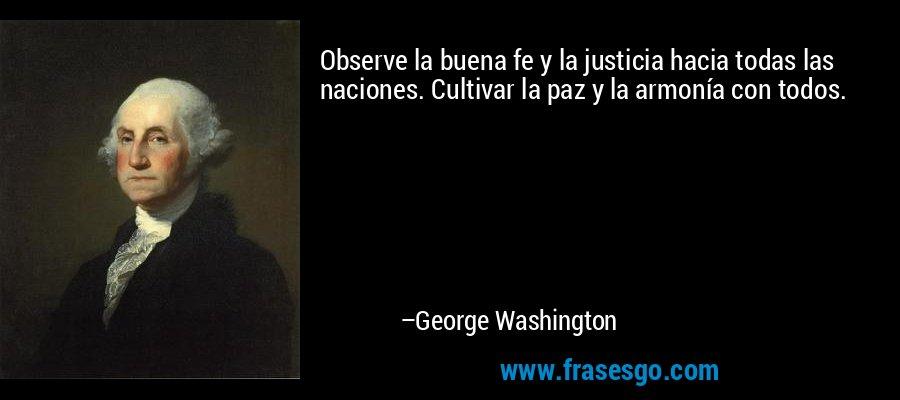 Observe la buena fe y la justicia hacia todas las naciones. Cultivar la paz y la armonía con todos. – George Washington