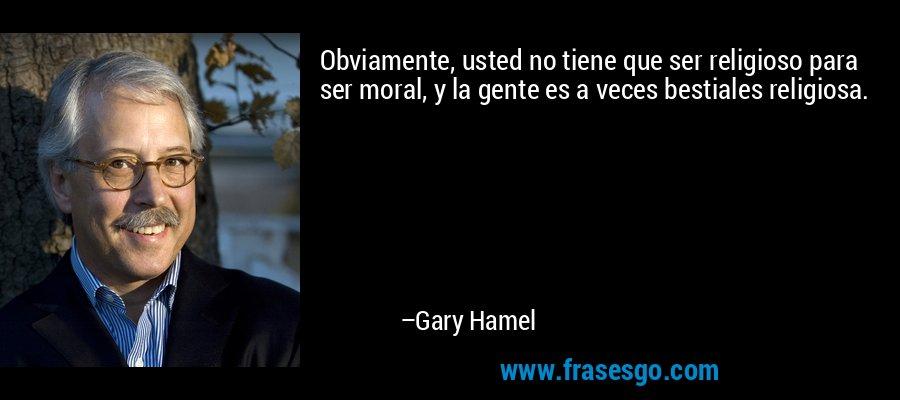Obviamente, usted no tiene que ser religioso para ser moral, y la gente es a veces bestiales religiosa. – Gary Hamel