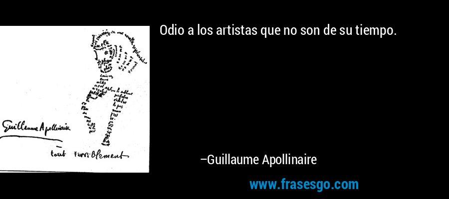 Odio a los artistas que no son de su tiempo. – Guillaume Apollinaire