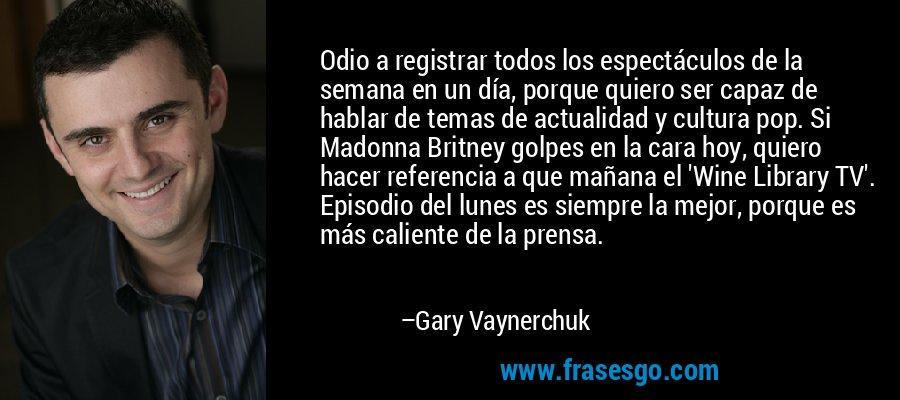 Odio a registrar todos los espectáculos de la semana en un día, porque quiero ser capaz de hablar de temas de actualidad y cultura pop. Si Madonna Britney golpes en la cara hoy, quiero hacer referencia a que mañana el 'Wine Library TV'. Episodio del lunes es siempre la mejor, porque es más caliente de la prensa. – Gary Vaynerchuk