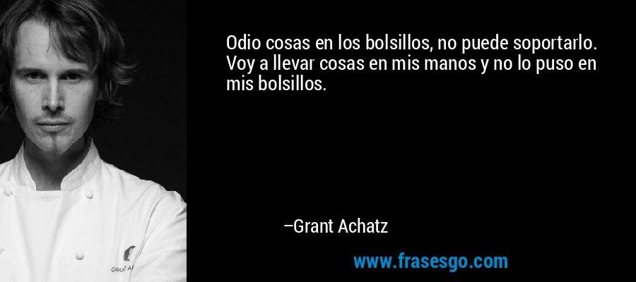 Odio cosas en los bolsillos, no puede soportarlo. Voy a llevar cosas en mis manos y no lo puso en mis bolsillos. – Grant Achatz