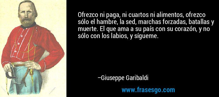 Ofrezco ni paga, ni cuartos ni alimentos, ofrezco sólo el hambre, la sed, marchas forzadas, batallas y muerte. El que ama a su país con su corazón, y no sólo con los labios, y sígueme. – Giuseppe Garibaldi