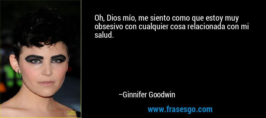 Oh, Dios mío, me siento como que estoy muy obsesivo con cualquier cosa relacionada con mi salud. – Ginnifer Goodwin