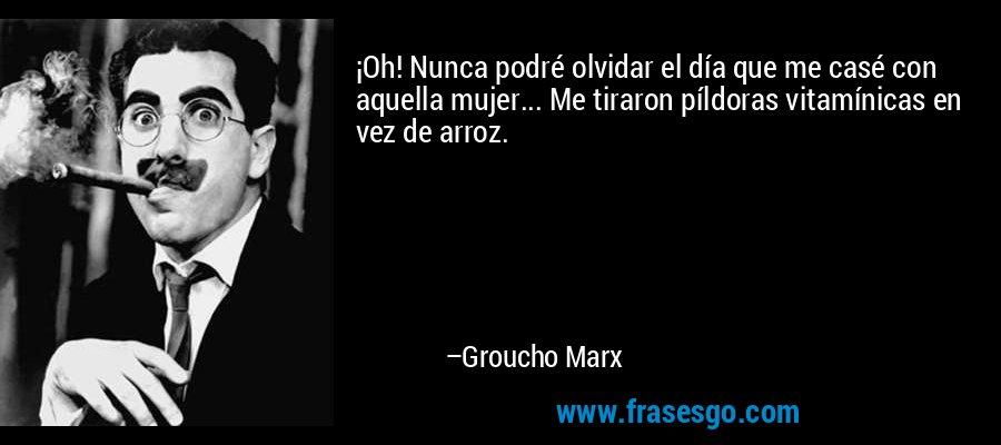 ¡Oh! Nunca podré olvidar el día que me casé con aquella mujer... Me tiraron píldoras vitamínicas en vez de arroz. – Groucho Marx