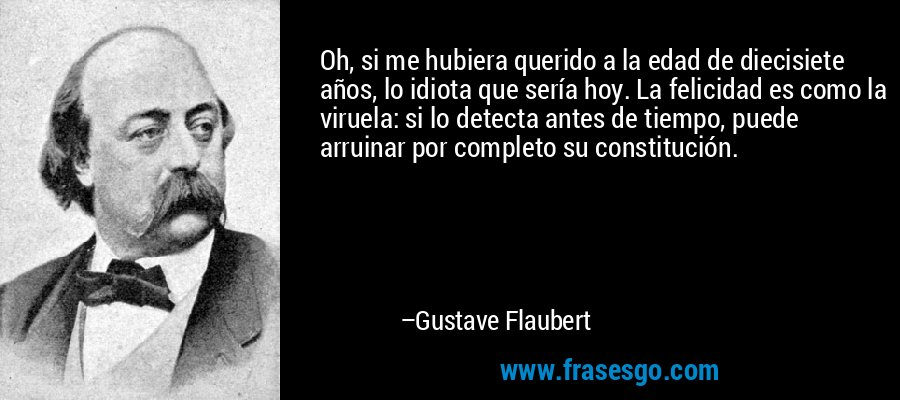 Oh, si me hubiera querido a la edad de diecisiete años, lo idiota que sería hoy. La felicidad es como la viruela: si lo detecta antes de tiempo, puede arruinar por completo su constitución. – Gustave Flaubert