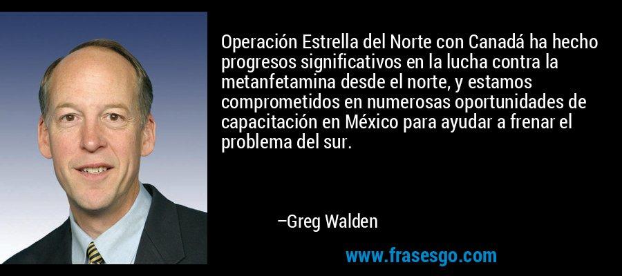 Operación Estrella del Norte con Canadá ha hecho progresos significativos en la lucha contra la metanfetamina desde el norte, y estamos comprometidos en numerosas oportunidades de capacitación en México para ayudar a frenar el problema del sur. – Greg Walden