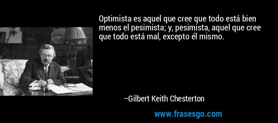 Optimista es aquel que cree que todo está bien menos el pesimista; y, pesimista, aquel que cree que todo está mal, excepto él mismo. – Gilbert Keith Chesterton