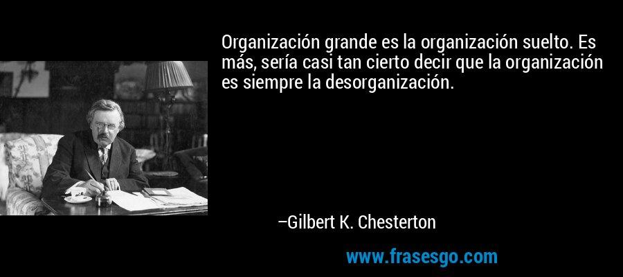 Organización grande es la organización suelto. Es más, sería casi tan cierto decir que la organización es siempre la desorganización. – Gilbert K. Chesterton