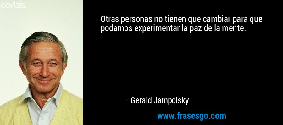 Otras personas no tienen que cambiar para que podamos experimentar la paz de la mente. – Gerald Jampolsky