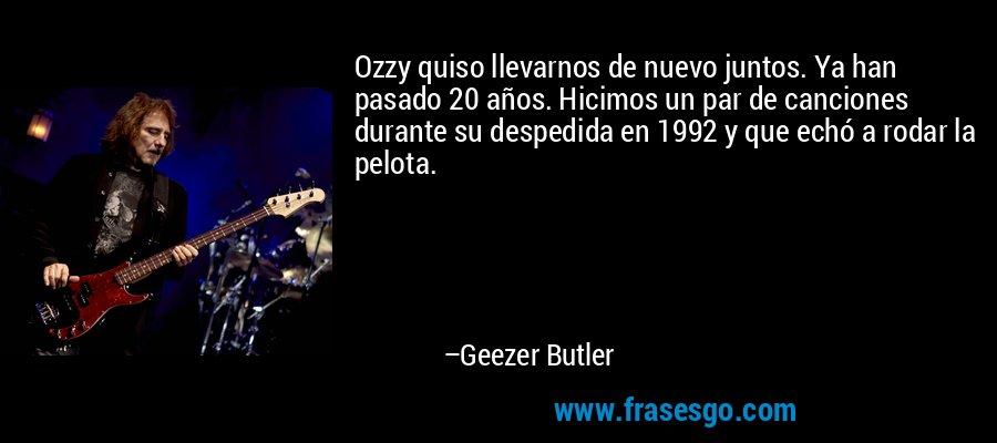 Ozzy quiso llevarnos de nuevo juntos. Ya han pasado 20 años. Hicimos un par de canciones durante su despedida en 1992 y que echó a rodar la pelota. – Geezer Butler