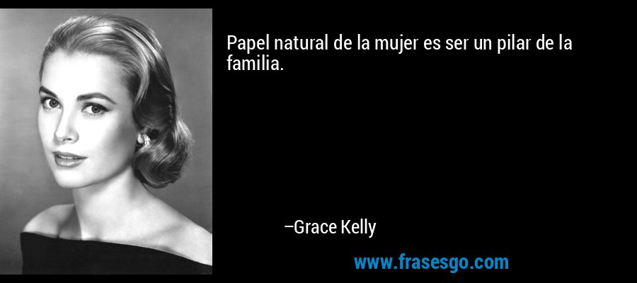 Papel natural de la mujer es ser un pilar de la familia. – Grace Kelly