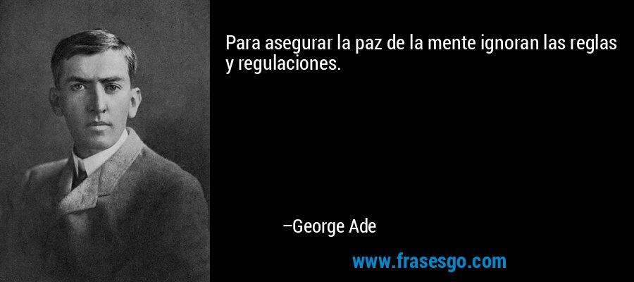 Para asegurar la paz de la mente ignoran las reglas y regulaciones. – George Ade