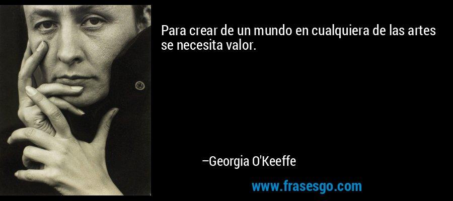 Para crear de un mundo en cualquiera de las artes se necesita valor. – Georgia O'Keeffe