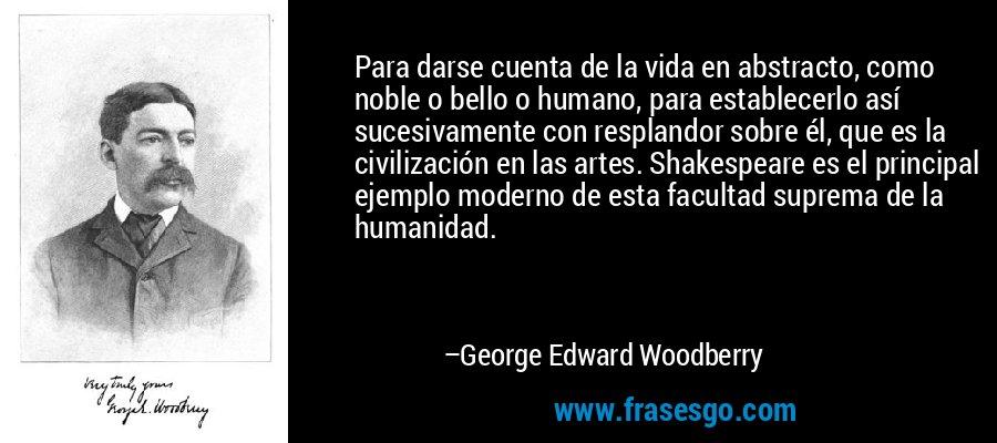 Para darse cuenta de la vida en abstracto, como noble o bello o humano, para establecerlo así sucesivamente con resplandor sobre él, que es la civilización en las artes. Shakespeare es el principal ejemplo moderno de esta facultad suprema de la humanidad. – George Edward Woodberry