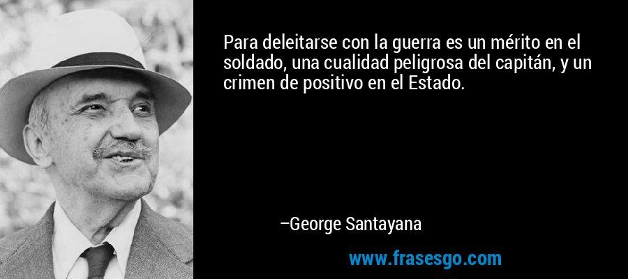 Para deleitarse con la guerra es un mérito en el soldado, una cualidad peligrosa del capitán, y un crimen de positivo en el Estado. – George Santayana