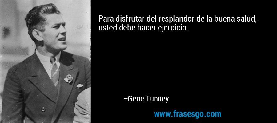 Para disfrutar del resplandor de la buena salud, usted debe hacer ejercicio. – Gene Tunney