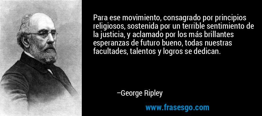 Para ese movimiento, consagrado por principios religiosos, sostenida por un terrible sentimiento de la justicia, y aclamado por los más brillantes esperanzas de futuro bueno, todas nuestras facultades, talentos y logros se dedican. – George Ripley