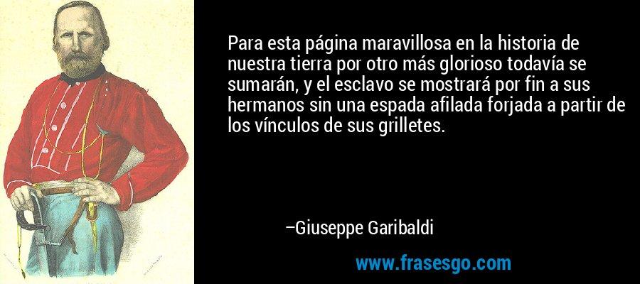 Para esta página maravillosa en la historia de nuestra tierra por otro más glorioso todavía se sumarán, y el esclavo se mostrará por fin a sus hermanos sin una espada afilada forjada a partir de los vínculos de sus grilletes. – Giuseppe Garibaldi
